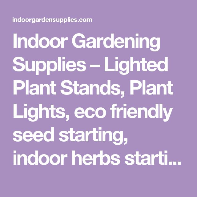 Indoor Gardening Supplies – Lighted Plant Stands, Plant Lights, eco friendly seed starting, indoor herbs starting lights, timers, meters, Perma Nest plant trays, seeds, plant labels, watering & much more!