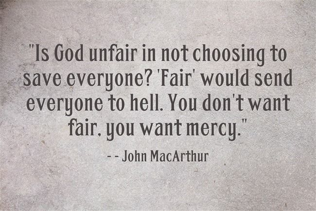 Is God unfair in not choosing to save everyone? 'Fair' would send everyone to hell. You don't want fair, you want mercy. ~ John MacArthur