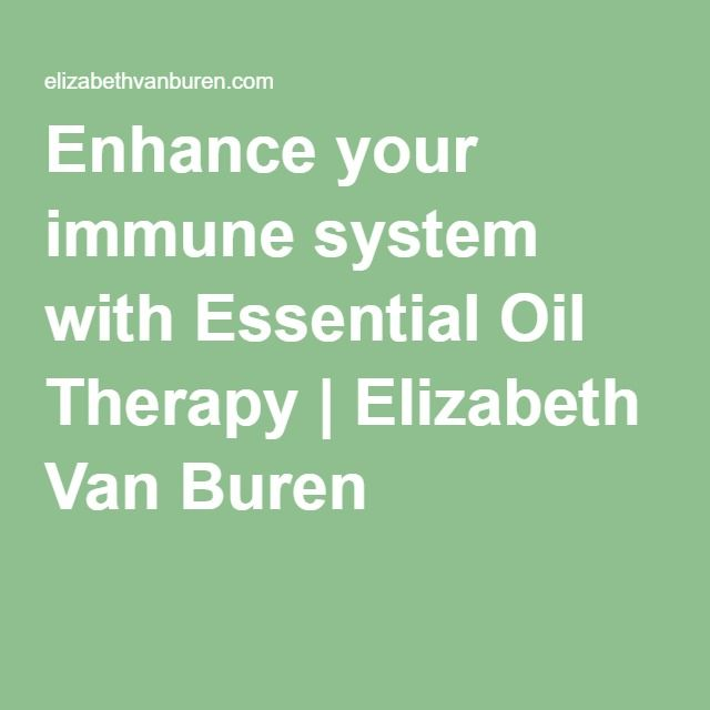 Enhance your immune system with Essential Oil Therapy | Elizabeth Van Buren