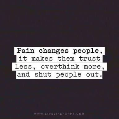 Image result for pain changes people. it makes them trust less, overthink more and shut people out