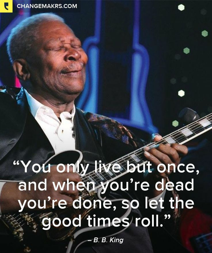 """You only live but once, and when you're dead you're done, so let the good times roll."", B. B. King - http://chng.mk/f1b430/tu"