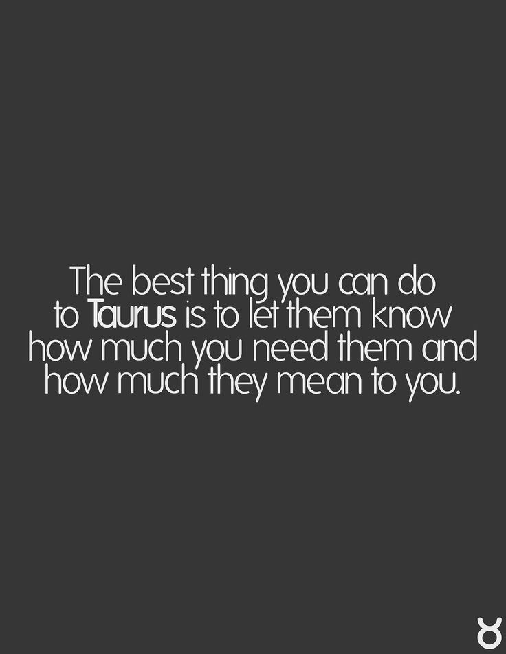The best thing you can do to Taurus is to let them know how much you need them and how much they mean to you. yes yes