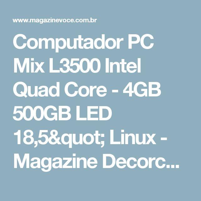 "Computador PC Mix L3500 Intel Quad Core - 4GB 500GB LED 18,5"" Linux - Magazine Decorcom"