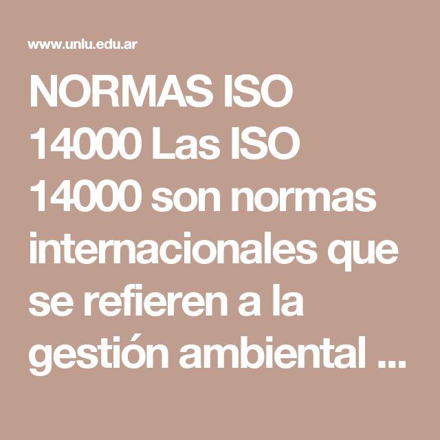 NORMAS ISO 14000 Las ISO 14000 son normas internacionales que se refieren a la gestión ambiental de las organizaciones. Su objetivo básico consiste en promover la estandarización de formas de producir y prestar servicios que protejan al medio ambiente, minimizando los efectos dañinos que pueden causar las actividades organizacionales. Los estándares que promueven las normas ISO 14000 están diseñados para proveer un modelo eficaz de Sistemas de Gestión Ambiental (SGA)