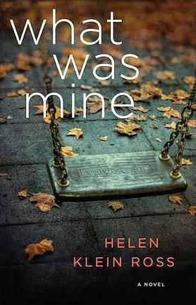 WHAT WAS MINE 1/5/2016  by Helen Klein Ross---Simply told but deeply affecting, in the bestselling tradition of Alice McDermott and Tom Perrotta, this urgent novel unravels the heartrending yet unsentimental tale of a woman who kidnaps a baby in a superstore—and gets away with it for twenty-one years.