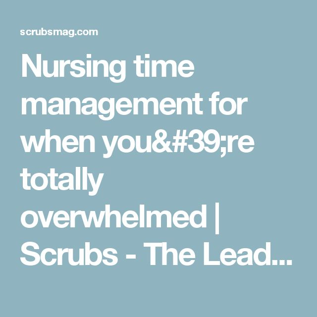 Nursing time management for when you're totally overwhelmed | Scrubs - The Leading Lifestyle Nursing Magazine Featuring Inspirational and Informational Nursing Articles