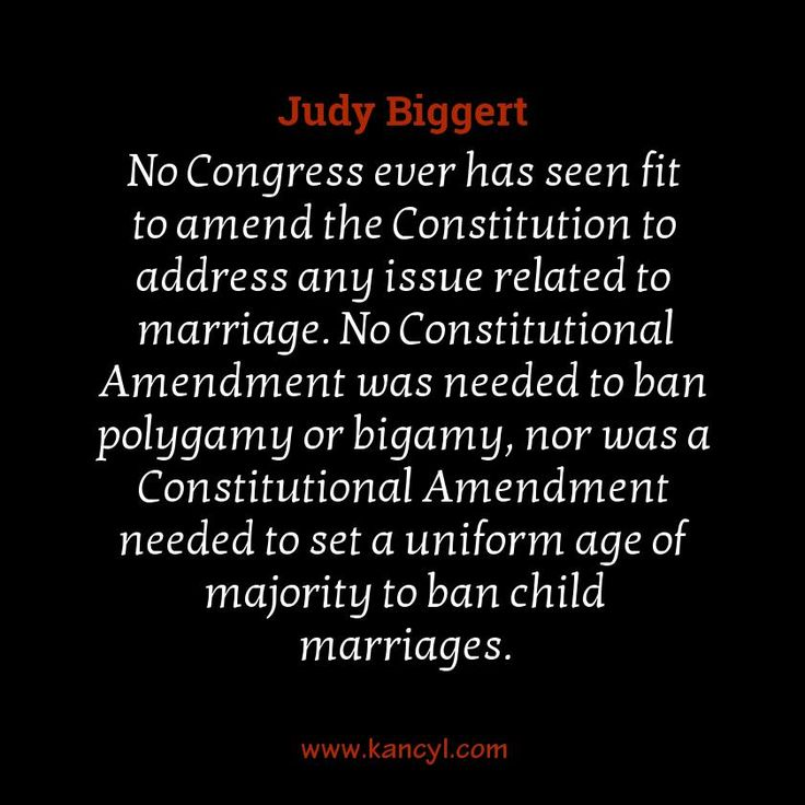 """""""No Congress ever has seen fit to amend the Constitution to address any issue related to marriage. No Constitutional Amendment was needed to ban polygamy or bigamy, nor was a Constitutional Amendment needed to set a uniform age of majority to ban child marriages."""", Judy Biggert"""