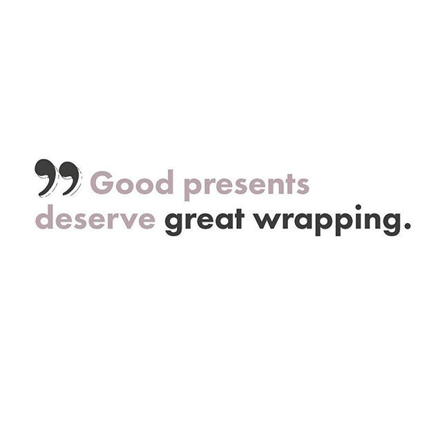 """""""Good presents deserve great wrapping"""""""