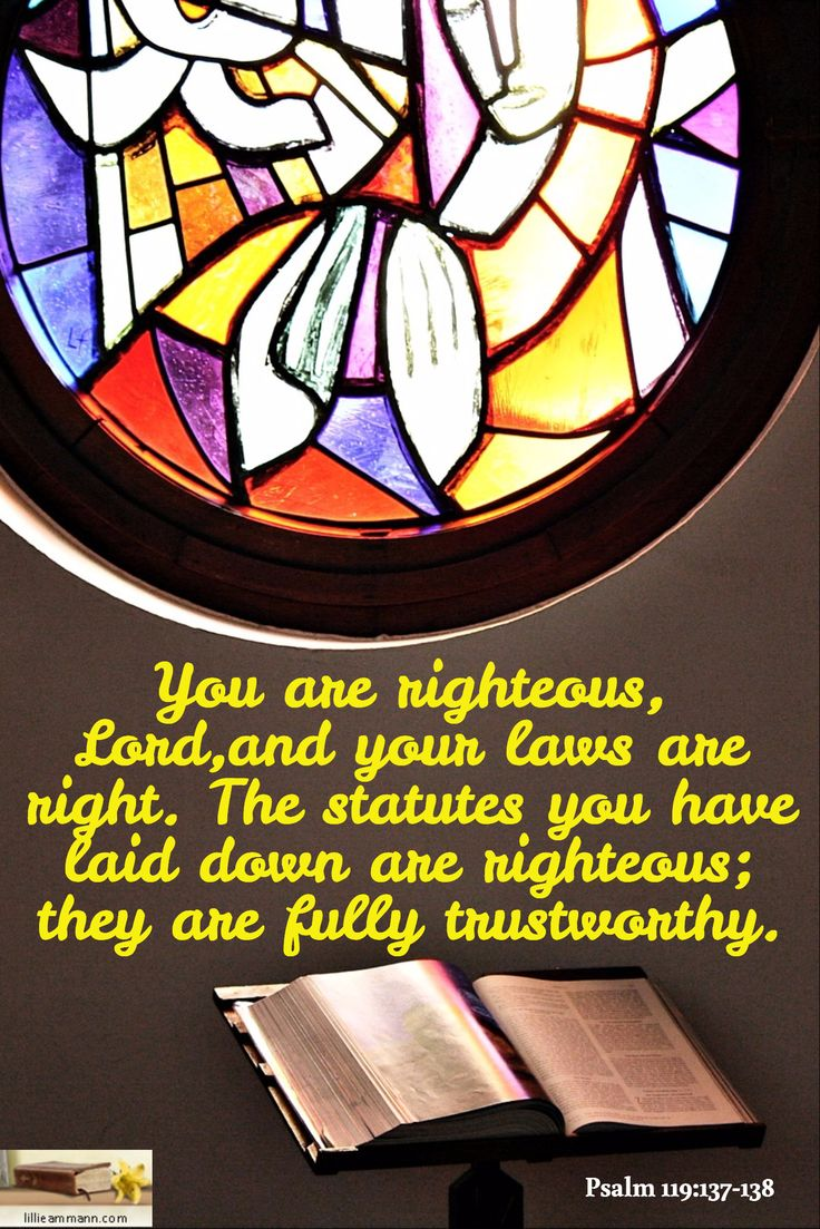You are righteous, Lord,and your laws are right. The statutes you have laid down are righteous; they are fully trustworthy. / Psalm 119:137-138