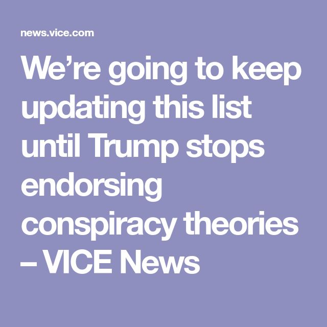 We're going to keep updating this list until Trump stops endorsing conspiracy theories – VICE News