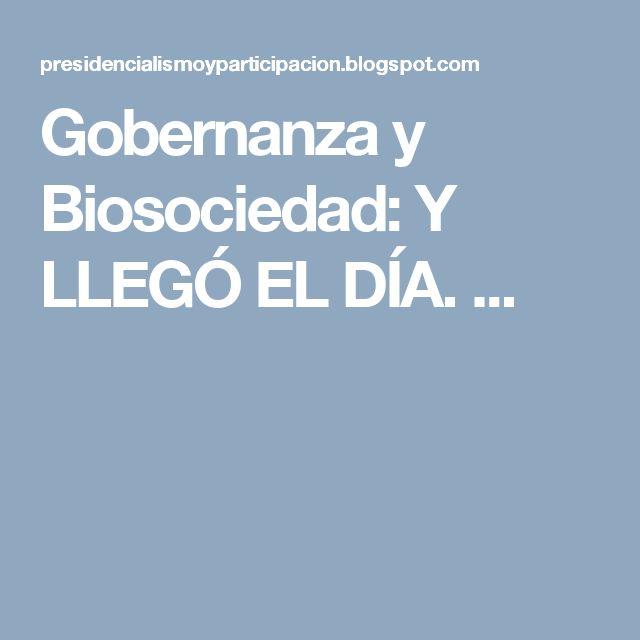 Gobernanza y Biosociedad: Y LLEGÓ EL DÍA.                                   ...