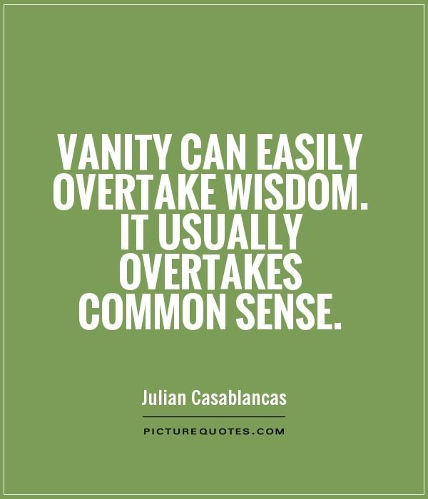 quotes on vanity | Vanity can easily overtake wisdom. It usually overtakes common sense ...