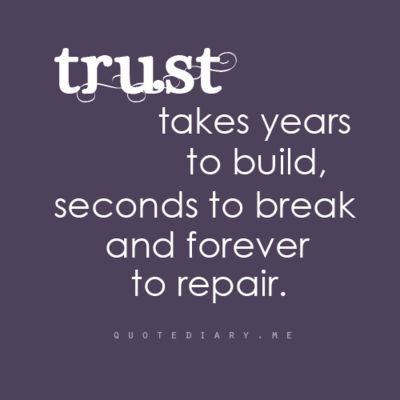 So true for me...If you don't have trust in a friendship or relationship you have nothing.: