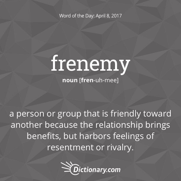 Dictionary.com's Word of the Day - frenemy - Informal. a person or group that is friendly toward another because the relationship brings benefits, but harbors feelings of resentment or rivalry: Clearly, turning the competition into frenemies is good for your business.