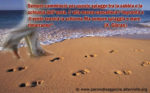 """Aforisma di Khalil Gibran sulla Vita: """"Sempre camminerò tra queste spiagge tra la sabbia e la schiuma dell'onda. L'alta marea cancellerà l'impronta e il vento svanirà la schiuma. Ma sempre spiaggia e mare rimarranno"""".  #citazioni #aforismi #vita #cartolinevirtuali #gibran #mare"""