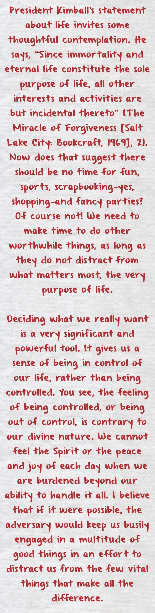 "President Kimball's statement about life invites some thoughtful contemplation. He says, ""Since immortality and eternal life constitute the sole purpose of life, all other interests and activities are but incidental thereto"" (The Miracle of Forgiveness [Salt Lake City: Bookcraft, 1969], 2). Now does that suggest there should be no time for fun, sports, scrapbooking—yes, shopping—and fancy parties? Of course not! We need to make time to do other worthwhile things, as long as..."