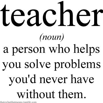 Teacher (noun) - A person who helps you solve problems youd never have without them.