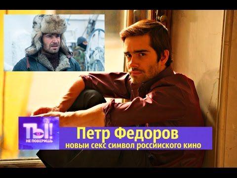 ТЫ НЕ ПОВЕРИШЬ ! Петр Фёдоров   новый секс символ российского кино