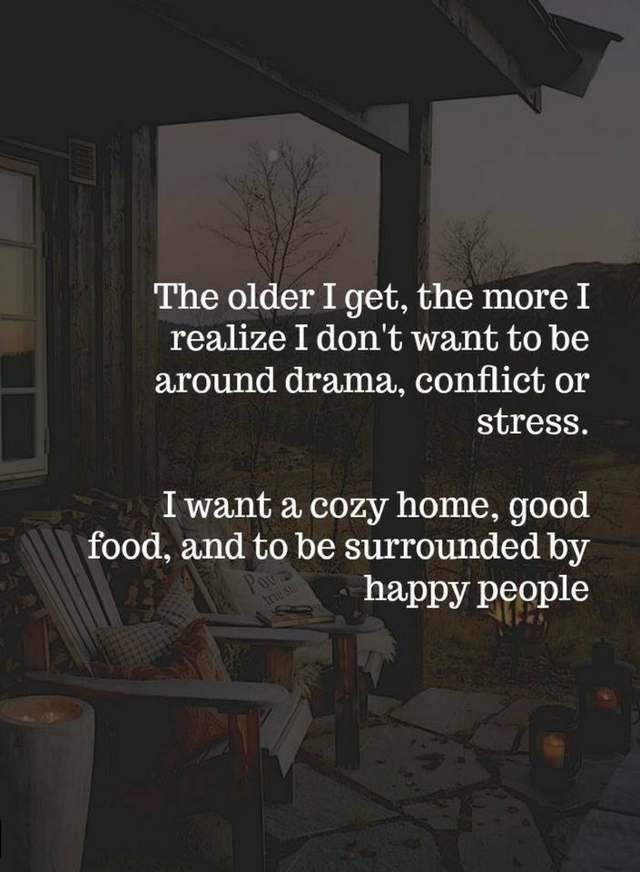 Quotes The older I get, the more I realize I don't want to be around drama, conflict or stress. I want a cozy home, good food, and to be surrounded by happy people.