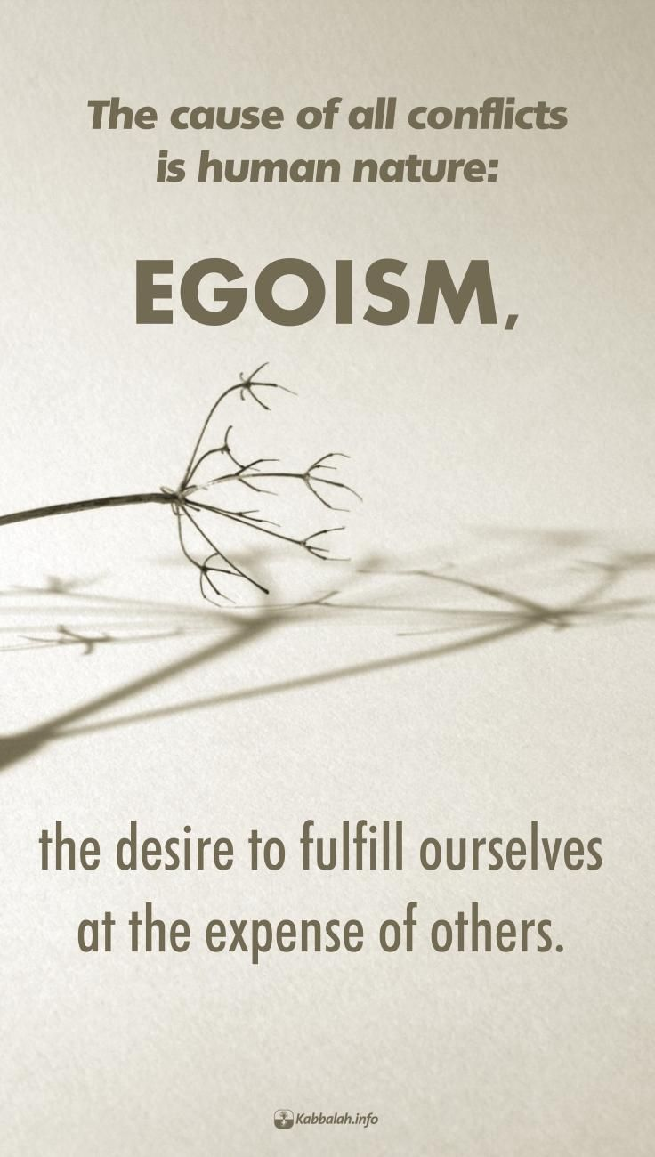 """The cause of all conflicts is human nature: egoism, the desire to fulfill ourselves at the expense of others."