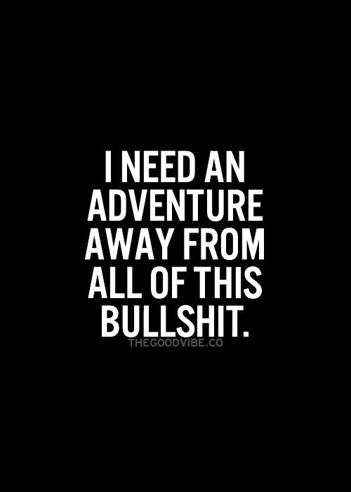 I need an adventure away from all of this bullshit life quotes quotes quote adventure girl quotes