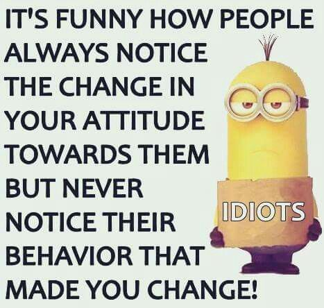 Its funny how people always notice the change in your attitude towards them but never notice their behavior that made you change.