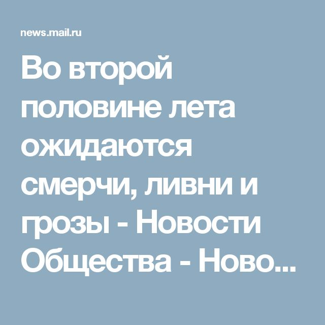 Во второй половине лета ожидаются смерчи, ливни и грозы - Новости Общества - Новости Mail.Ru