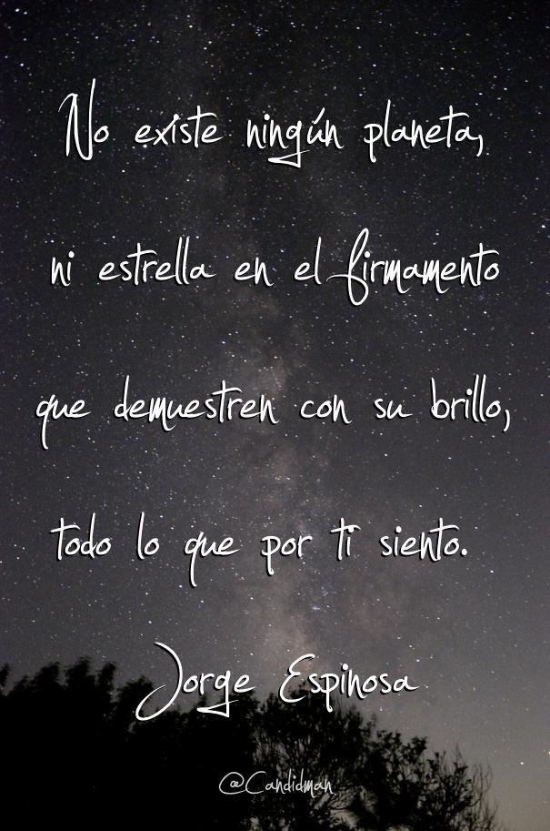 """""""No existe ningún planeta, ni estrella en el firmamento que demuestren con su brillo, todo lo que por ti siento"""". #JorgeEspinosa #Poema"""