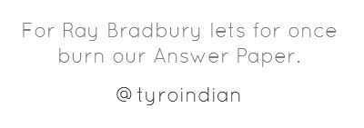 For Ray Bradbury lets for once burn our Answer Paper
