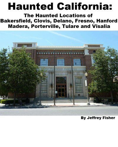 Haunted California: The Haunted Locations of Bakersfield, Clovis, Delano, Fresno, Hanford, Madera, Porterville, Tulare and Visalia by Jeffrey Fisher. $2.99. 23 pages