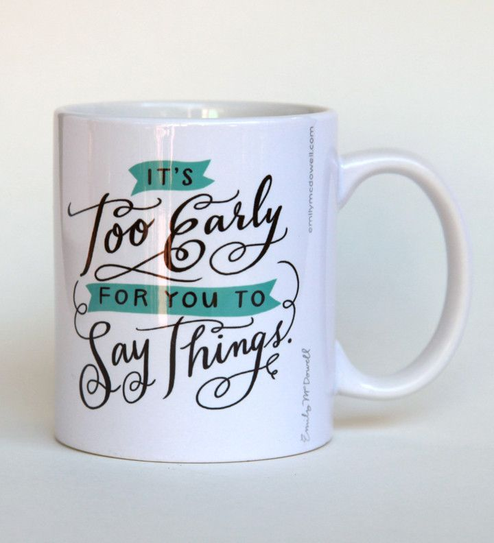 I love everything on this website! Snark, sarcasm and inspiration all together. <3 http://emilymcdowell.com/  It's Too Early For You To Say Things Mug