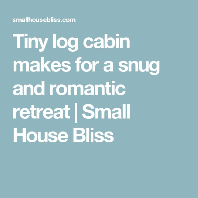 Tiny log cabin makes for a snug and romantic retreat   Small House Bliss
