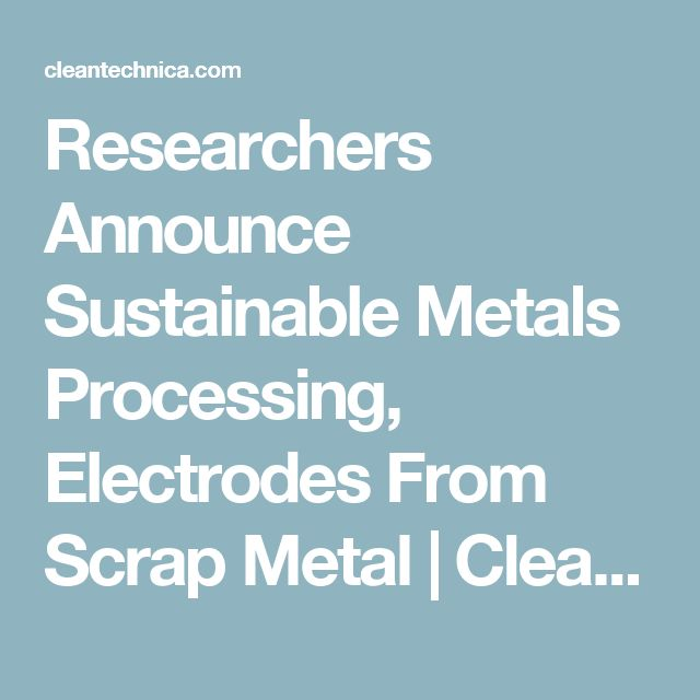 Researchers Announce Sustainable Metals Processing, Electrodes From Scrap Metal | CleanTechnica