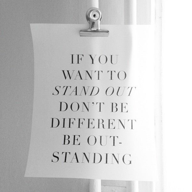Be outstanding - if you wang to stand out...