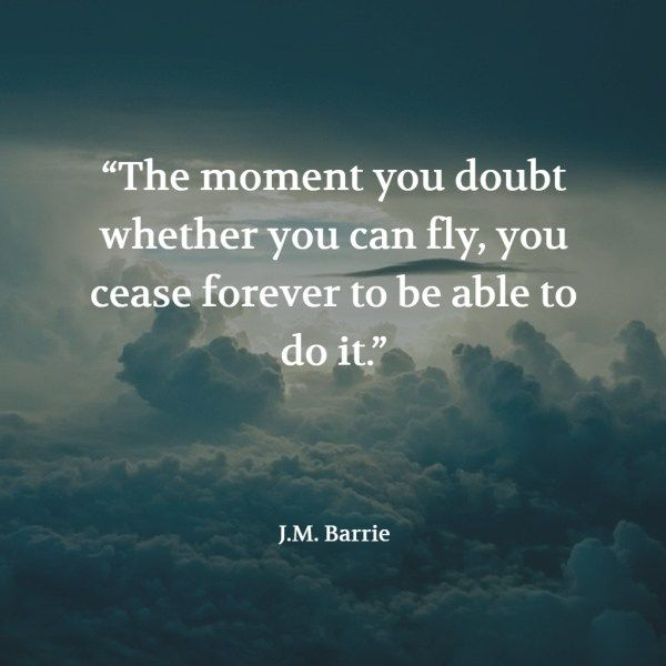 """""""The moment you doubt whether you can fly, you cease for ever to be able to do it."""" – J.M. Barrie"""