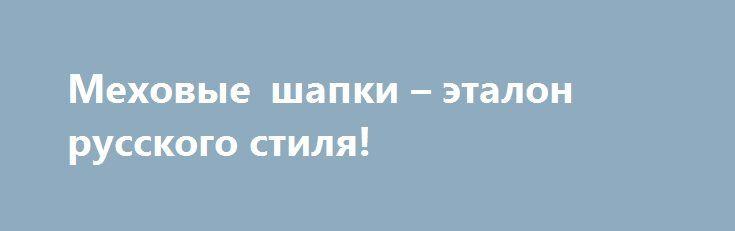 Меховые шапки – эталон русского стиля! http://aksioma.eu/mexovye-shapki-etalon-russkogo-stilya/  Суровая русская зима накладывает свой отпечаток на стиль в холодную погоду. Выглядеть тепло и одновременно с этим одеваться красиво – настоящая дилемма! К счастью, проблема решается просто – нужно лишь... Читать далее »
