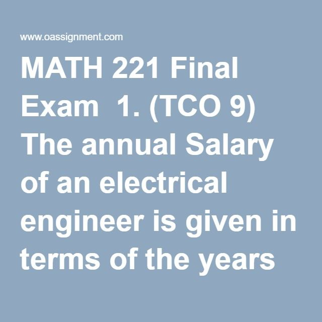 MATH 221 Final Exam  1. (TCO 9) The annual Salary of an electrical engineer is given in terms of the years of experience by the table below. Find the equation of linear regression for the above data and obtain the expected salary for an engineer with 45 years of experience. Round to the nearest $100.  2. (TCO 5) A company produces window frames. Based on a statistical analysis, we found that 15% of their product is defective. They have shipped 10 windows to one of their customers. The…