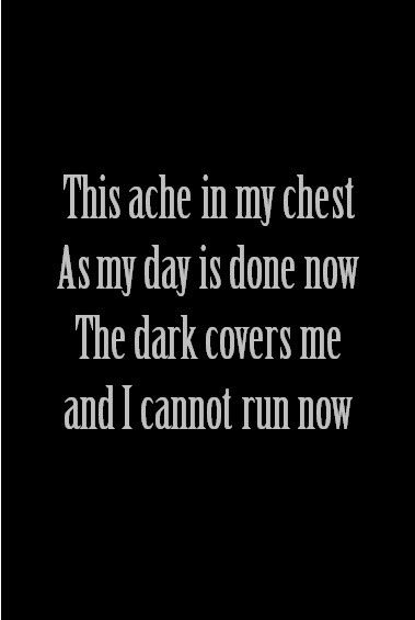 This ache in my chest, as my day is done now. The dark covers me and I cannot run now - Amy Winehouse