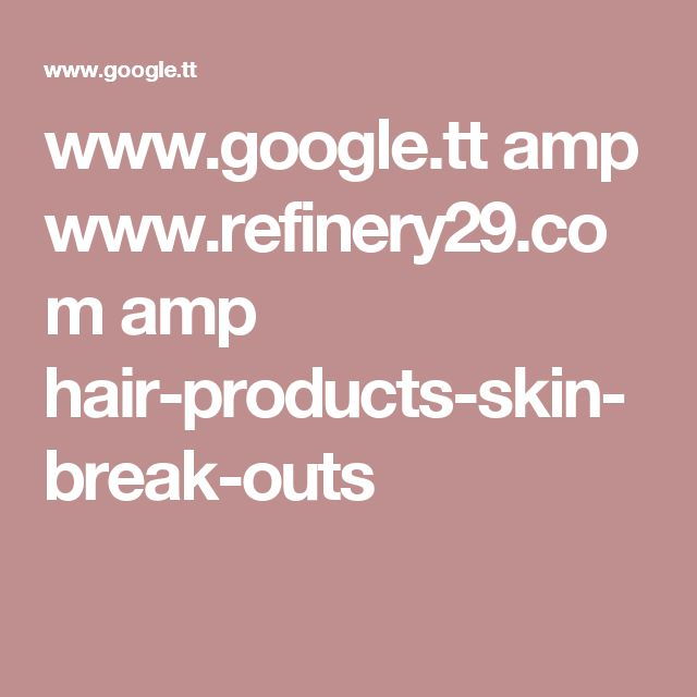 www.google.tt amp www.refinery29.com amp hair-products-skin-break-outs