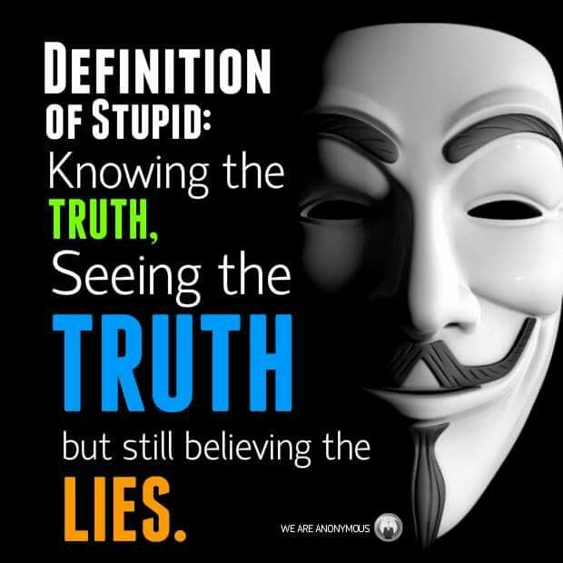 "Definition of ""stupid:"" knowing the truth, seeing the truth, but still believing the lies."