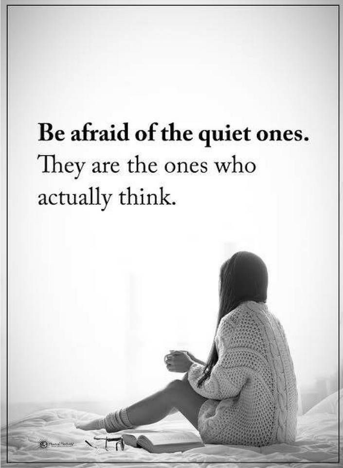 quotes Be afraid of the quiet ones. They are the ones who actually think.