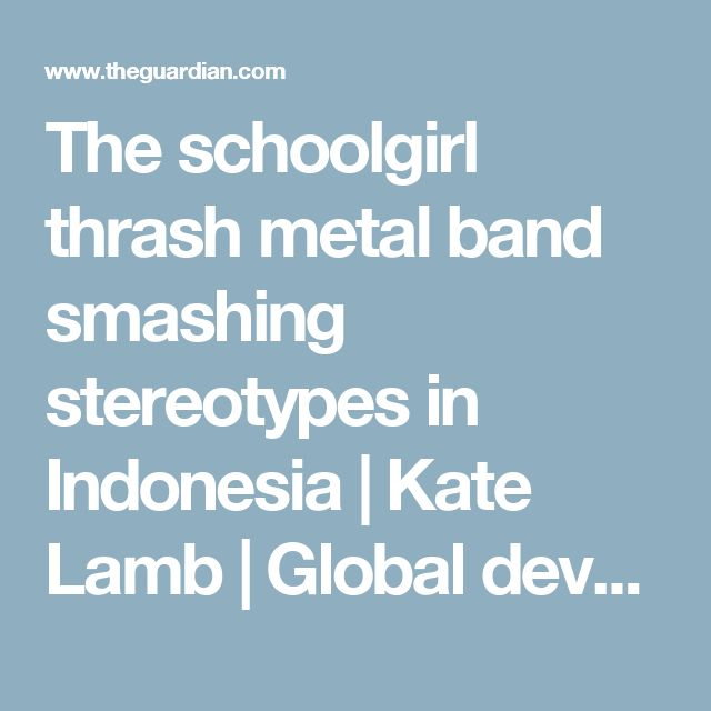 The schoolgirl thrash metal band smashing stereotypes in Indonesia | Kate Lamb | Global development | The Guardian