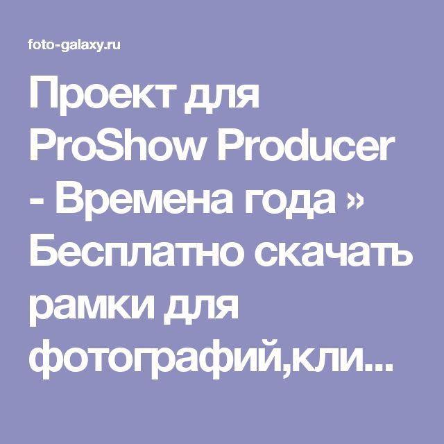 Проект для ProShow Producer - Времена года » Бесплатно скачать рамки для фотографий,клипарт,шрифты,шаблоны для Photoshop,костюмы,рамки для фотошопа,обои,фоторамки,DVD обложки,футажи,свадебные футажи,детские футажи,школьные футажи,видеоредакторы,видеоуроки,скрап-наборы