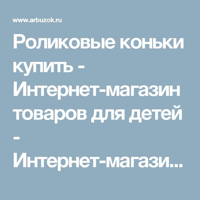 Роликовые коньки купить - Интернет-магазин товаров для детей - Интернет-магазины Москвы - Сравнить цены в интернет-магазинах. Найти товары со скидкой - Каталог товаров. Цены, скидки, распродажи