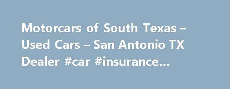 Motorcars of South Texas – Used Cars – San Antonio TX Dealer #car #insurance #quotes http://car.remmont.com/motorcars-of-south-texas-used-cars-san-antonio-tx-dealer-car-insurance-quotes/  #used cars san antonio # Motorcars of South Texas – San Antonio TX, 78212 We have the lowest priced gently pre owned luxury cars suvs trucks and work trucks for sale including major brands like Mercedes Benz BMW Bentley Cadillac Lexus Acura Infiniti Chevrolet Ford Dodge Toyota Honda Nissan Jaguar Volvo…