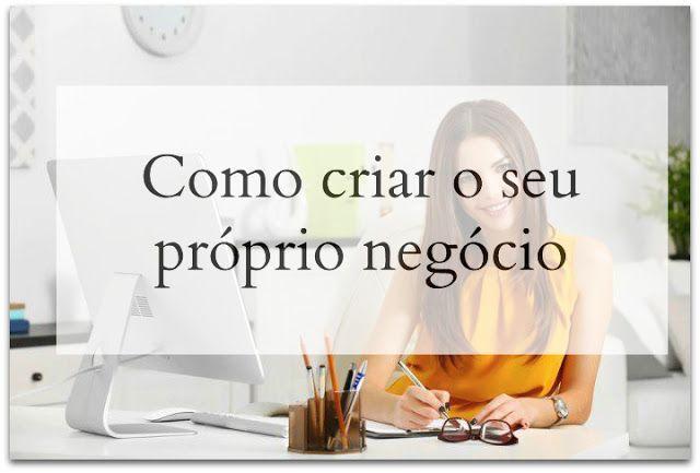 Tania Correia Blog: Como criar o seu próprio negócio