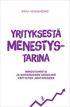 Yrityksestä menestystarina : innostamista ja kokemuksen hedelmiä yritysten johtamiseen. Heikinheimo, Päivi. 2014