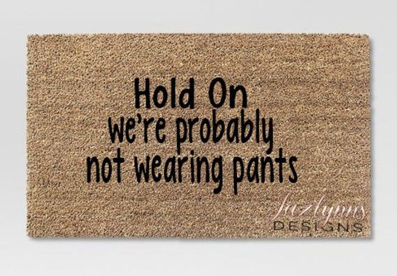 Hold on we're probably not wearing pants/funny doormat