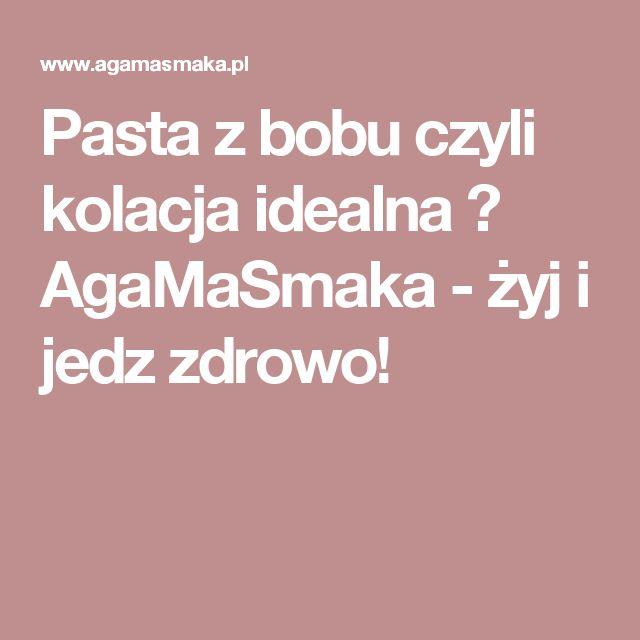 Pasta z bobu czyli kolacja idealna ⋆ AgaMaSmaka - żyj i jedz zdrowo!