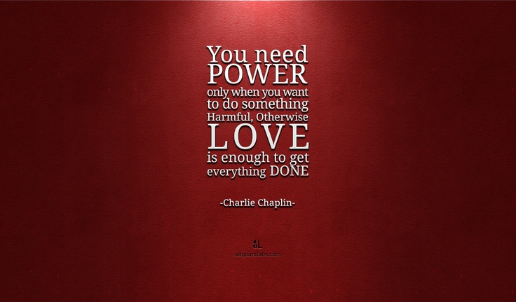 You nee Power only when you want to do something Harmful, Otherwise Love is enough to get everything Done- Charlie Chaplin